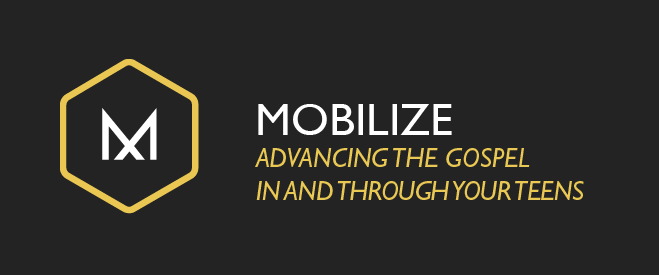 Mobilize - Advancing the Gospel in and Through Your Teens